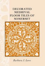 Decorated Medieval Floor Tiles of Somerset, Barbara Lowe